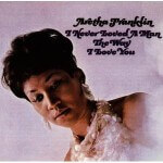 Aretha Franklin - I Never Loved a Man the Way I