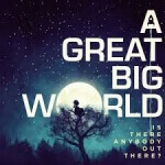 A Great Big World - Is There Anybody Out (2014)